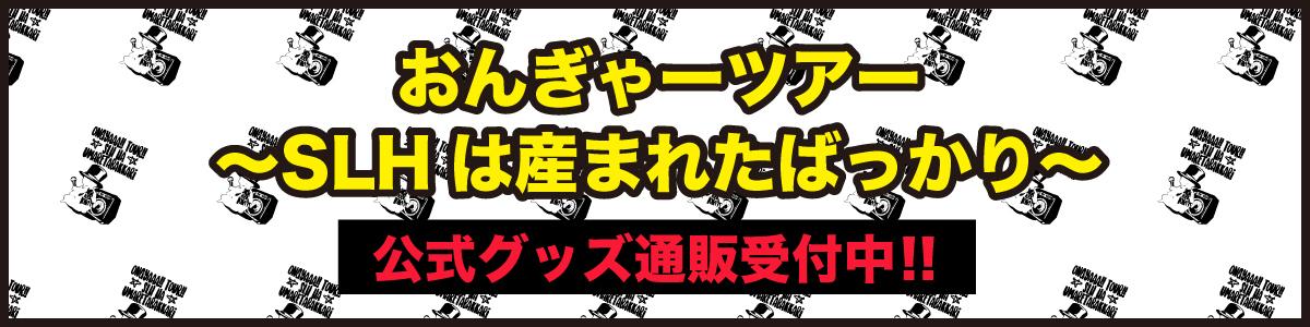 「おんぎゃーツアー~SLHは産まれたばっかり~」 公式グッズ通販受付中!!